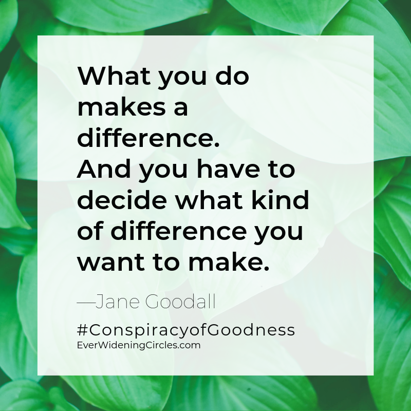 """Quote: """"What you do makes a difference. And you have to decide what kind of difference you want to make.""""-Jane Goodall #ConspiracyofGoodness EverWideningCircles.com"""